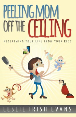 Peeling Mom Off the Ceiling: Reclaiming Your Life From Your Kids