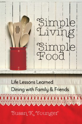 Simple Living, Simple Food: Life Lessons Learned Dining with Family & Friends