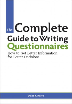 The Complete Guide to Writing Questionnaires: How to Get Better Information for Better Decisions